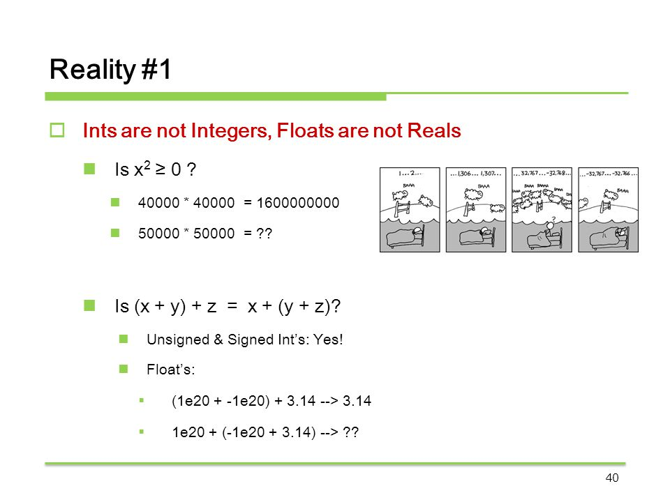 Reality #1  Ints are not Integers, Floats are not Reals Is x 2 ≥ 0 ? 40000 * 40000 = 1600000000 50000 * 50000 = ?? Is (x + y) + z = x + (y + z)? Unsi