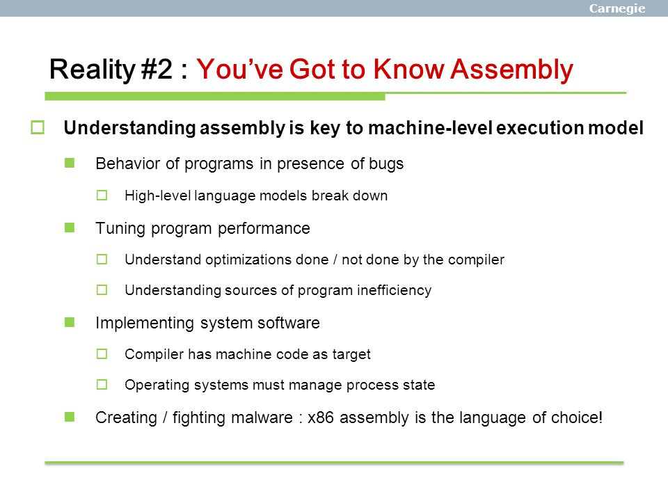 Carnegie Mellon Reality #2 : You've Got to Know Assembly  Understanding assembly is key to machine-level execution model Behavior of programs in pres