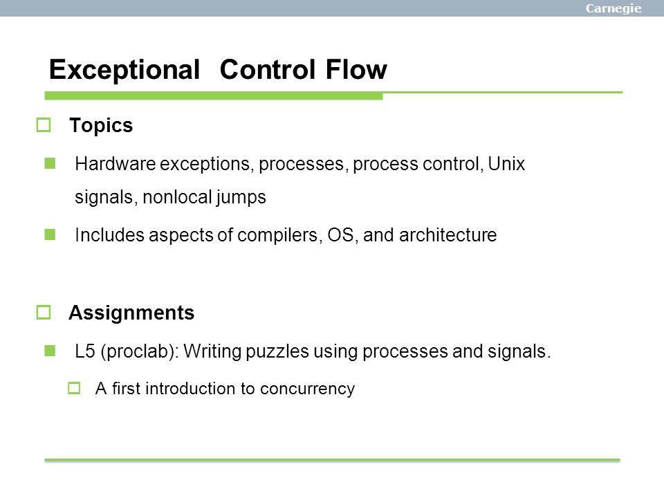 Carnegie Mellon Exceptional Control Flow  Topics Hardware exceptions, processes, process control, Unix signals, nonlocal jumps Includes aspects of co