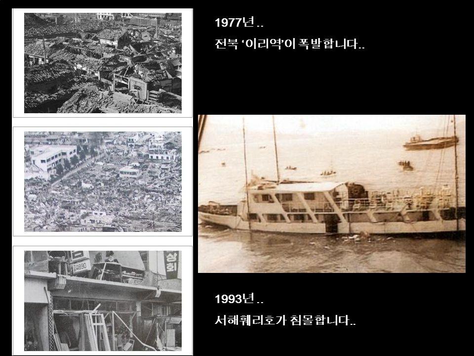 9 1977 년.. 전북 ' 이리역 ' 이 폭발합니다.. 1993 년.. 서해훼리호가 침몰합니다..