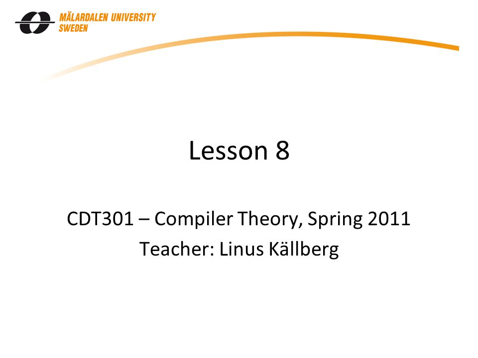 Lesson 8 CDT301 – Compiler Theory, Spring 2011 Teacher: Linus Källberg