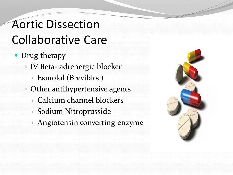 Aortic Dissection Collaborative Care Drug therapy IV Beta- adrenergic blocker Esmolol (Brevibloc) Other antihypertensive agents Calcium channel blocke