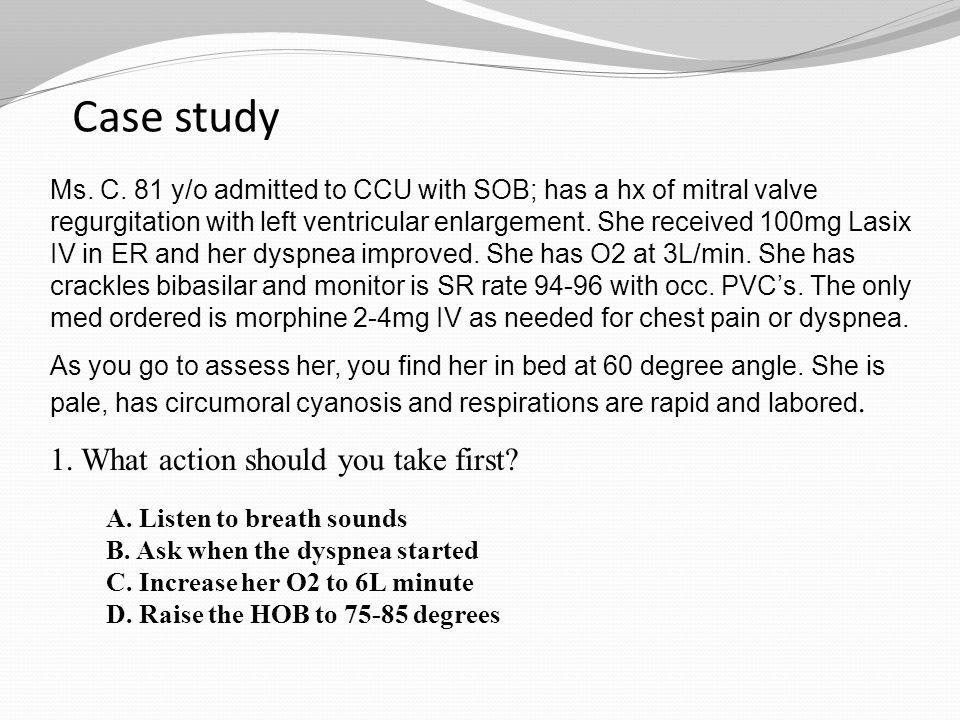 Case study Ms. C. 81 y/o admitted to CCU with SOB; has a hx of mitral valve regurgitation with left ventricular enlargement. She received 100mg Lasix