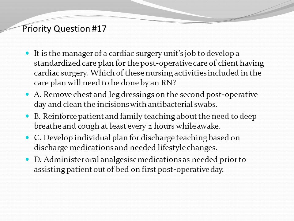 Priority Question #17 It is the manager of a cardiac surgery unit's job to develop a standardized care plan for the post-operative care of client havi