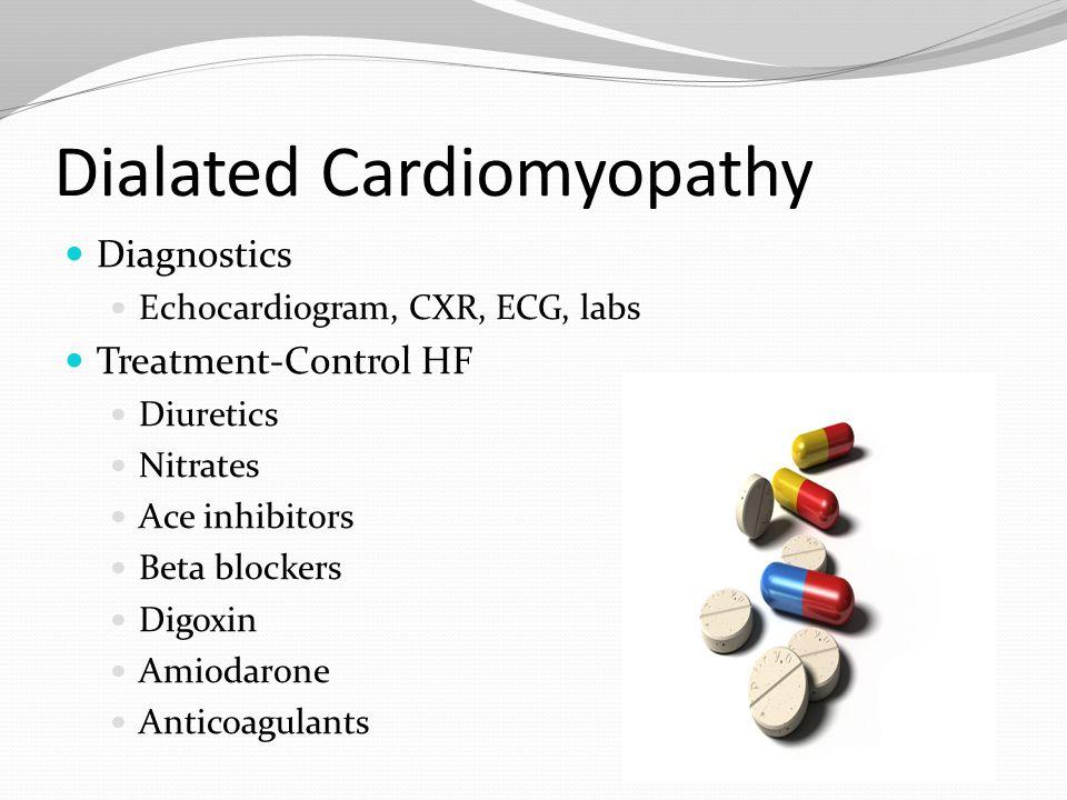 Dialated Cardiomyopathy Diagnostics Echocardiogram, CXR, ECG, labs Treatment-Control HF Diuretics Nitrates Ace inhibitors Beta blockers Digoxin Amioda