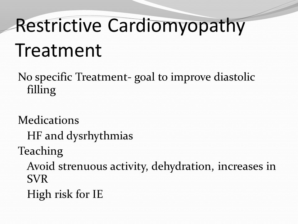 Restrictive Cardiomyopathy Treatment No specific Treatment- goal to improve diastolic filling Medications HF and dysrhythmias Teaching Avoid strenuous