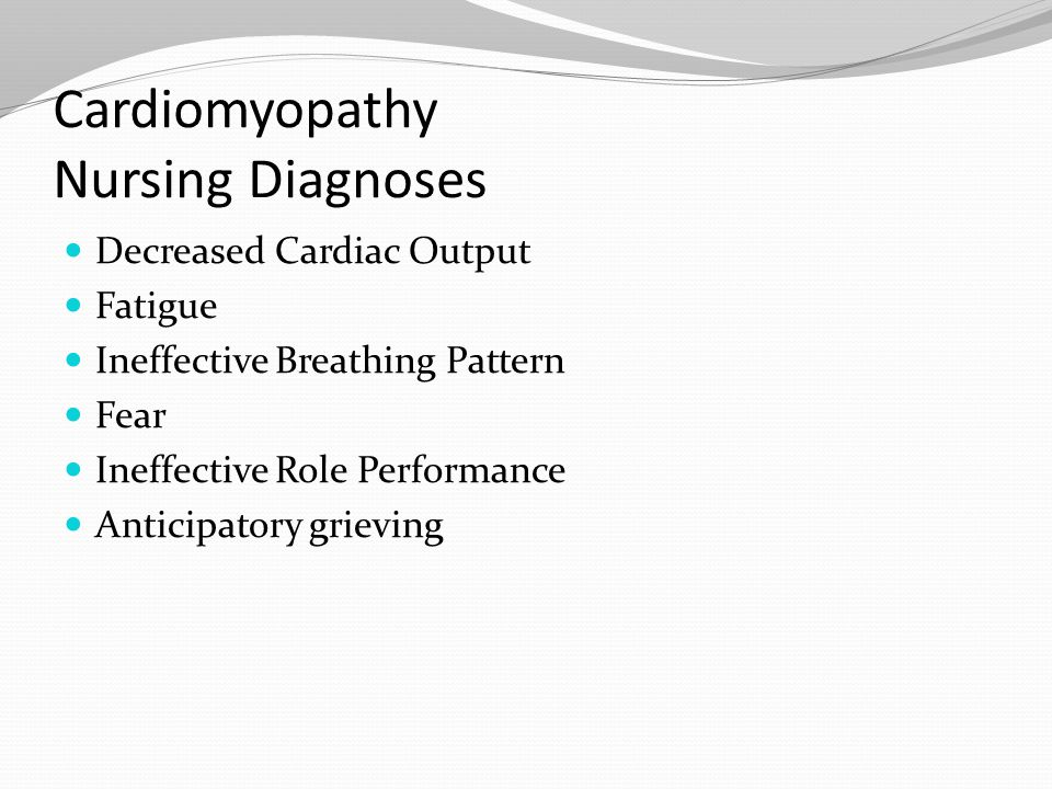 Cardiomyopathy Nursing Diagnoses Decreased Cardiac Output Fatigue Ineffective Breathing Pattern Fear Ineffective Role Performance Anticipatory grievin
