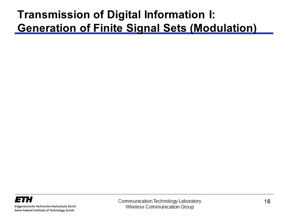 16 Communication Technology Laboratory Wireless Communication Group Transmission of Digital Information I: Generation of Finite Signal Sets (Modulatio