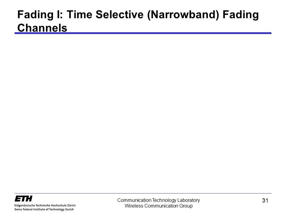 31 Communication Technology Laboratory Wireless Communication Group Fading I: Time Selective (Narrowband) Fading Channels