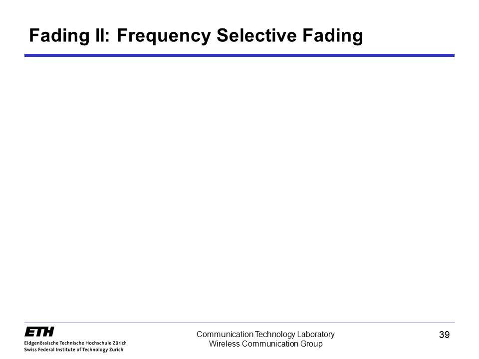 39 Communication Technology Laboratory Wireless Communication Group Fading II: Frequency Selective Fading
