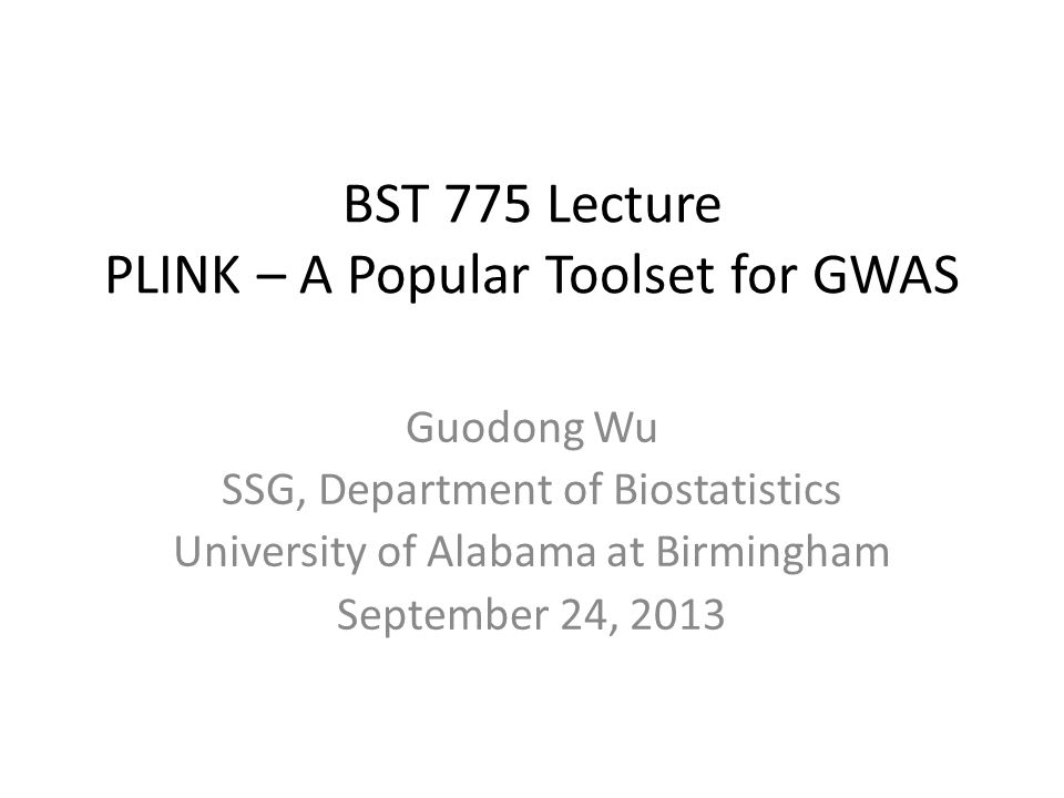 BST 775 Lecture PLINK – A Popular Toolset for GWAS Guodong Wu SSG, Department of Biostatistics University of Alabama at Birmingham September 24, 2013