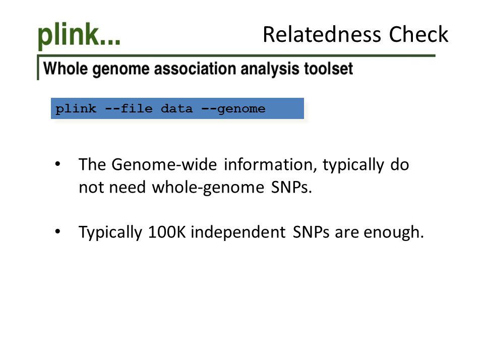 plink --file data –-genome Relatedness Check The Genome-wide information, typically do not need whole-genome SNPs. Typically 100K independent SNPs are