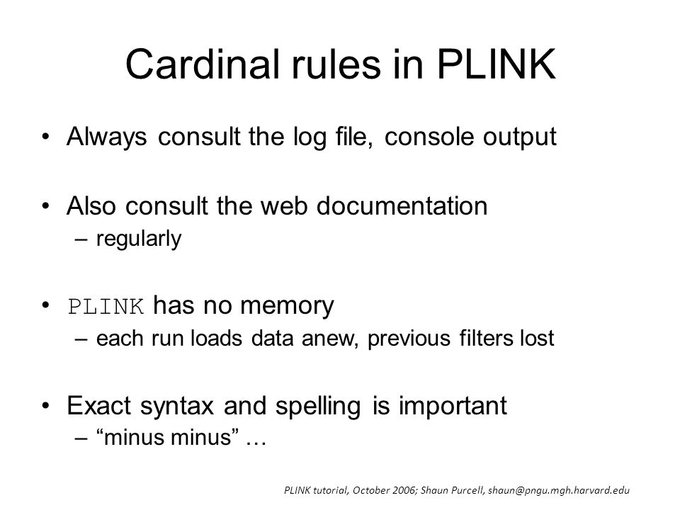 Cardinal rules in PLINK Always consult the log file, console output Also consult the web documentation –regularly PLINK has no memory –each run loads