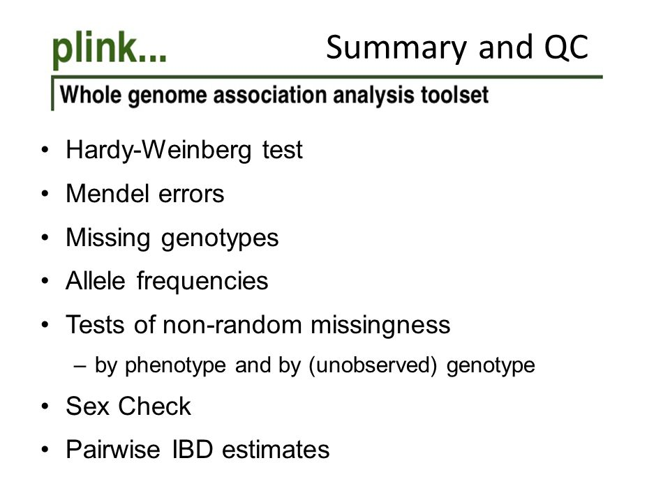 Summary and QC Hardy-Weinberg test Mendel errors Missing genotypes Allele frequencies Tests of non-random missingness –by phenotype and by (unobserved) genotype Sex Check Pairwise IBD estimates