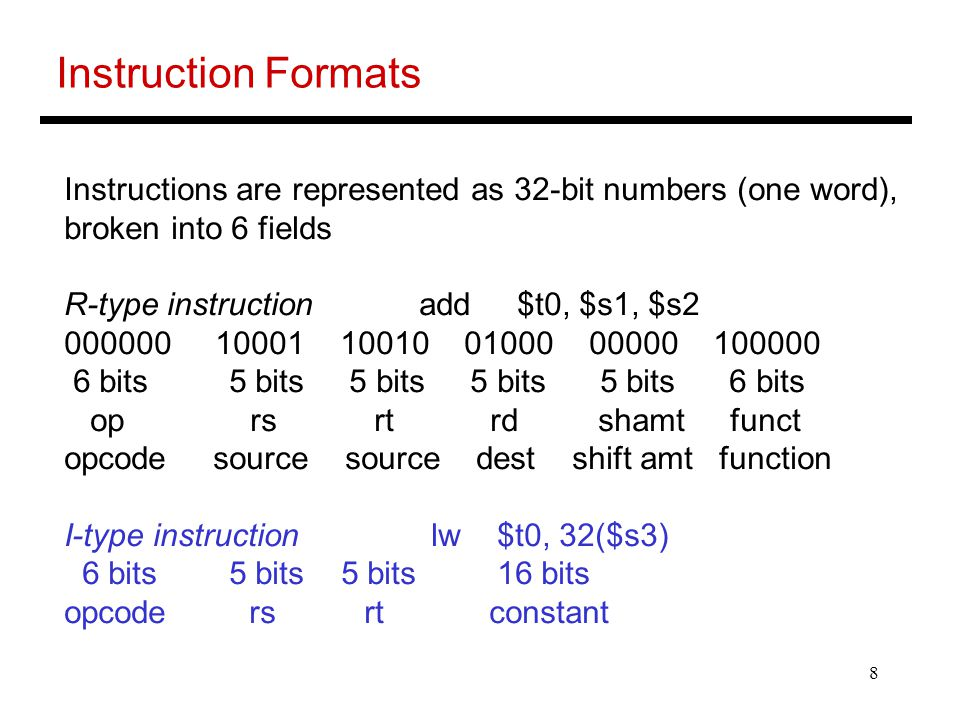 8 Instruction Formats Instructions are represented as 32-bit numbers (one word), broken into 6 fields R-type instruction add $t0, $s1, $s2 000000 10001 10010 01000 00000 100000 6 bits 5 bits 5 bits 5 bits 5 bits 6 bits op rs rt rd shamt funct opcode source source dest shift amt function I-type instruction lw $t0, 32($s3) 6 bits 5 bits 5 bits 16 bits opcode rs rt constant