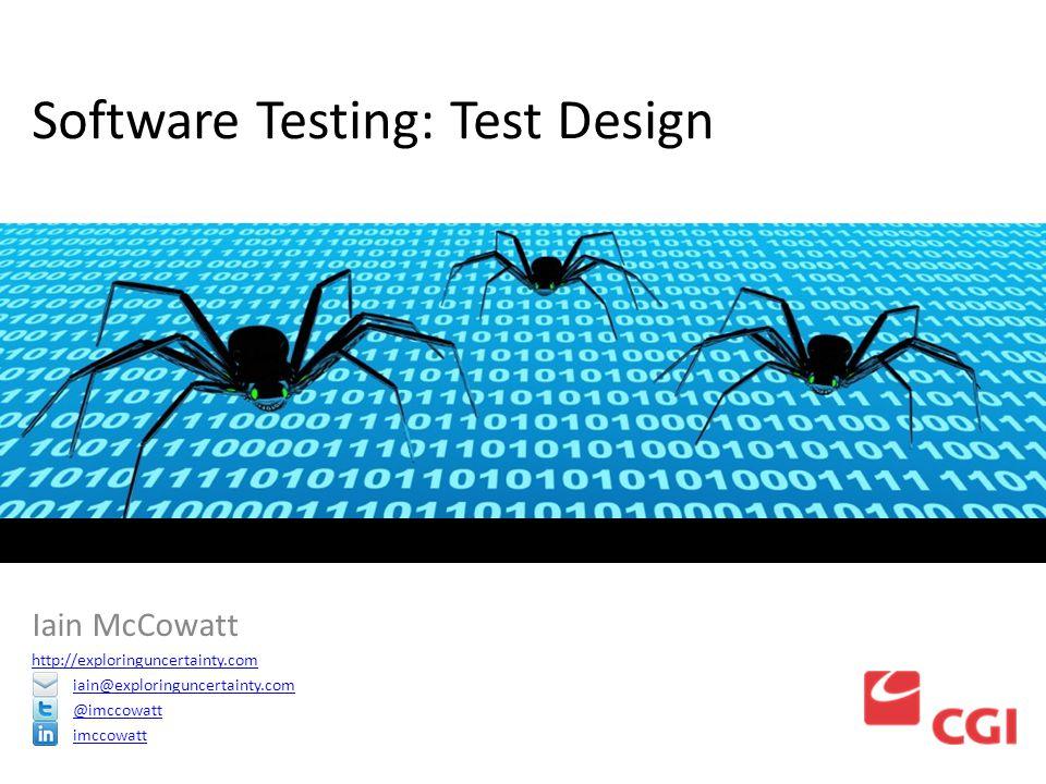 Software Testing: Test Design Iain McCowatt http://exploringuncertainty.com iain@exploringuncertainty.com @imccowatt imccowatt