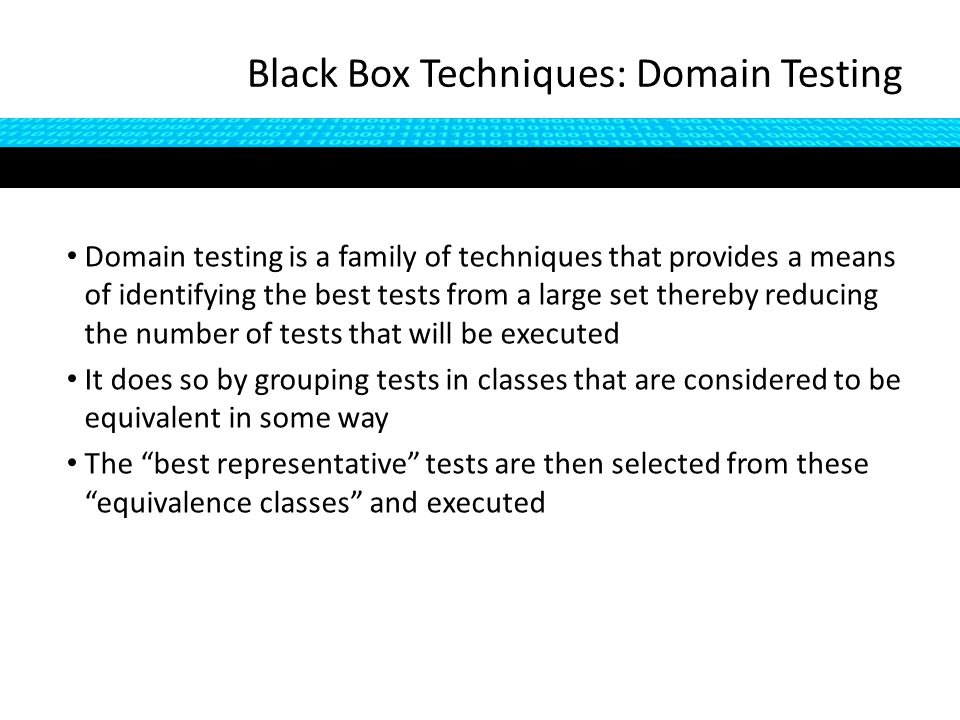 Domain testing is a family of techniques that provides a means of identifying the best tests from a large set thereby reducing the number of tests that will be executed It does so by grouping tests in classes that are considered to be equivalent in some way The best representative tests are then selected from these equivalence classes and executed Black Box Techniques: Domain Testing