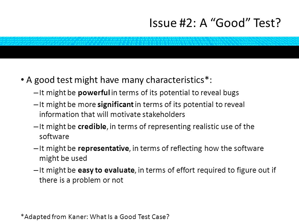 A good test might have many characteristics*: – It might be powerful in terms of its potential to reveal bugs – It might be more significant in terms of its potential to reveal information that will motivate stakeholders – It might be credible, in terms of representing realistic use of the software – It might be representative, in terms of reflecting how the software might be used – It might be easy to evaluate, in terms of effort required to figure out if there is a problem or not Issue #2: A Good Test.