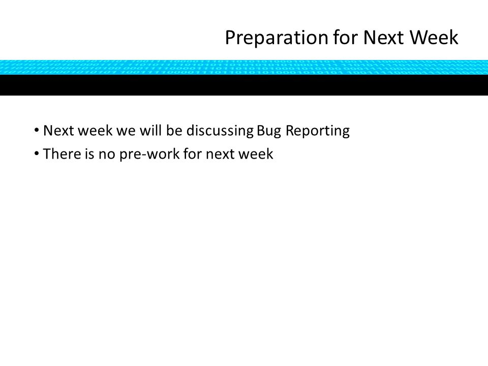 Preparation for Next Week Next week we will be discussing Bug Reporting There is no pre-work for next week