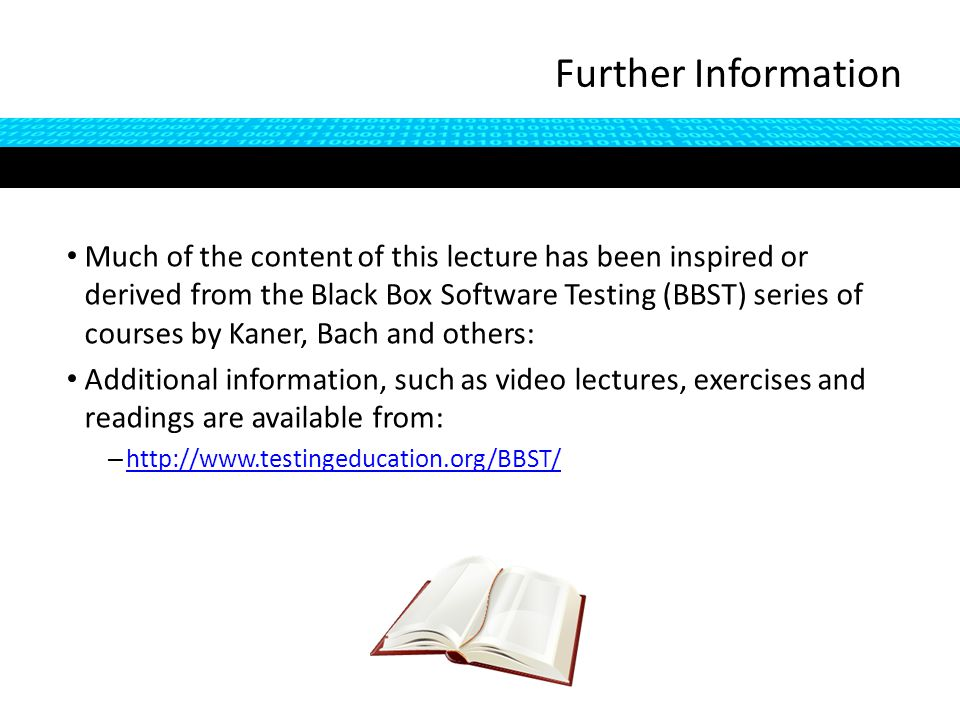 Further Information Much of the content of this lecture has been inspired or derived from the Black Box Software Testing (BBST) series of courses by Kaner, Bach and others: Additional information, such as video lectures, exercises and readings are available from: – http://www.testingeducation.org/BBST/ http://www.testingeducation.org/BBST/