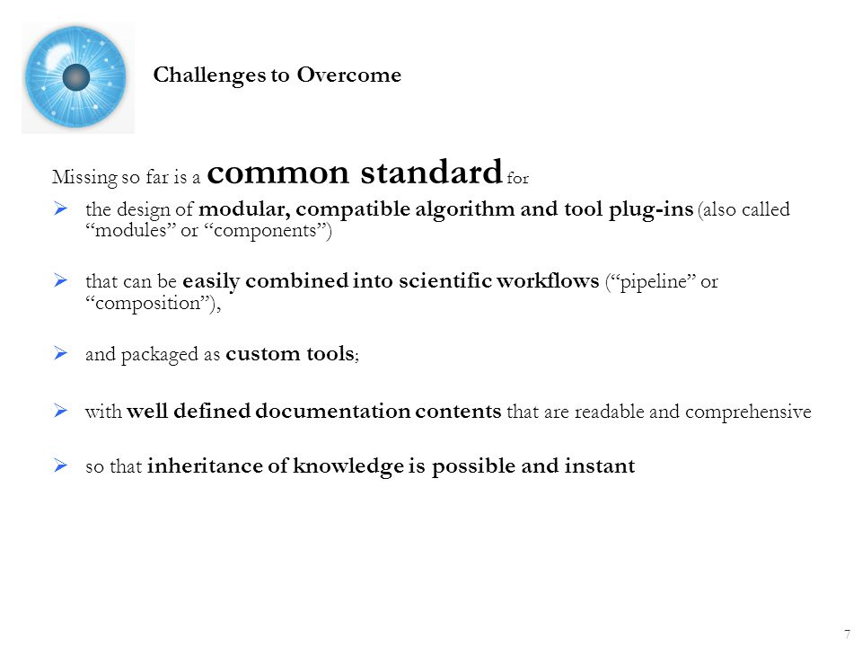 Challenges to Overcome Missing so far is a common standard for  the design of modular, compatible algorithm and tool plug-ins (also called modules or components )  that can be easily combined into scientific workflows ( pipeline or composition ),  and packaged as custom tools ;  with well defined documentation contents that are readable and comprehensive  so that inheritance of knowledge is possible and instant 7