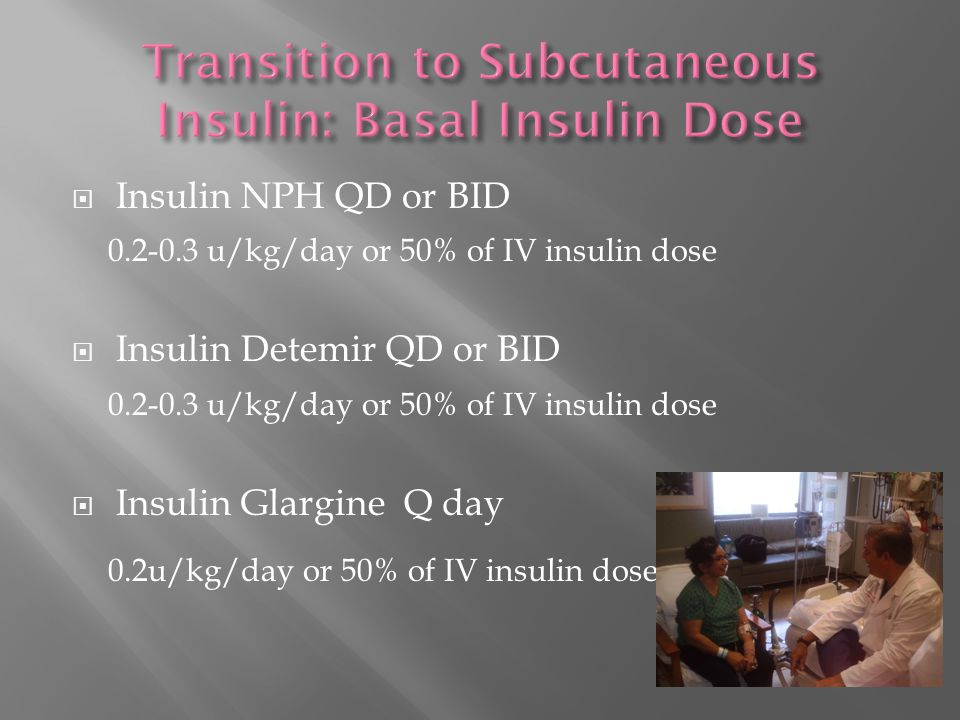  Insulin NPH QD or BID 0.2-0.3 u/kg/day or 50% of IV insulin dose  Insulin Detemir QD or BID 0.2-0.3 u/kg/day or 50% of IV insulin dose  Insulin Glargine Q day 0.2u/kg/day or 50% of IV insulin dose