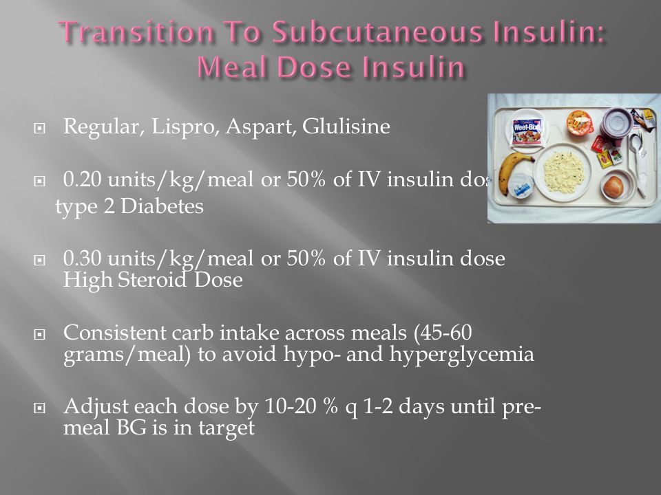  Regular, Lispro, Aspart, Glulisine  0.20 units/kg/meal or 50% of IV insulin dose type 2 Diabetes  0.30 units/kg/meal or 50% of IV insulin dose High Steroid Dose  Consistent carb intake across meals (45-60 grams/meal) to avoid hypo- and hyperglycemia  Adjust each dose by 10-20 % q 1-2 days until pre- meal BG is in target