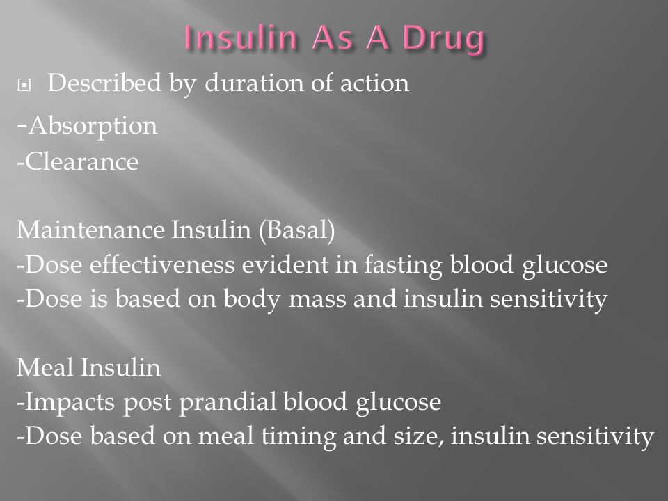  Described by duration of action - Absorption -Clearance Maintenance Insulin (Basal) -Dose effectiveness evident in fasting blood glucose -Dose is based on body mass and insulin sensitivity Meal Insulin -Impacts post prandial blood glucose -Dose based on meal timing and size, insulin sensitivity