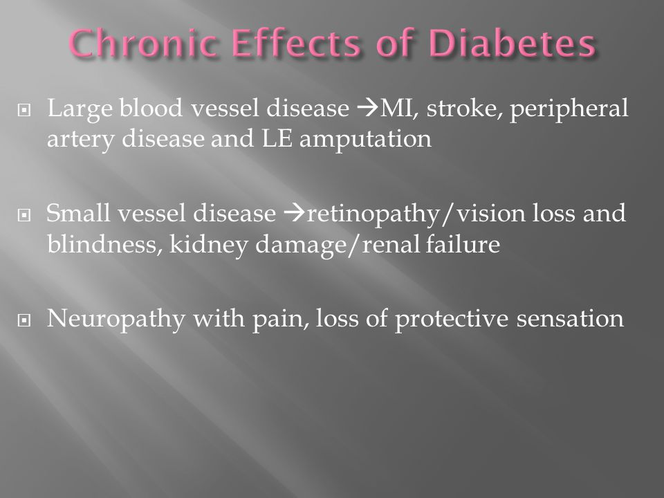  Large blood vessel disease  MI, stroke, peripheral artery disease and LE amputation  Small vessel disease  retinopathy/vision loss and blindness, kidney damage/renal failure  Neuropathy with pain, loss of protective sensation