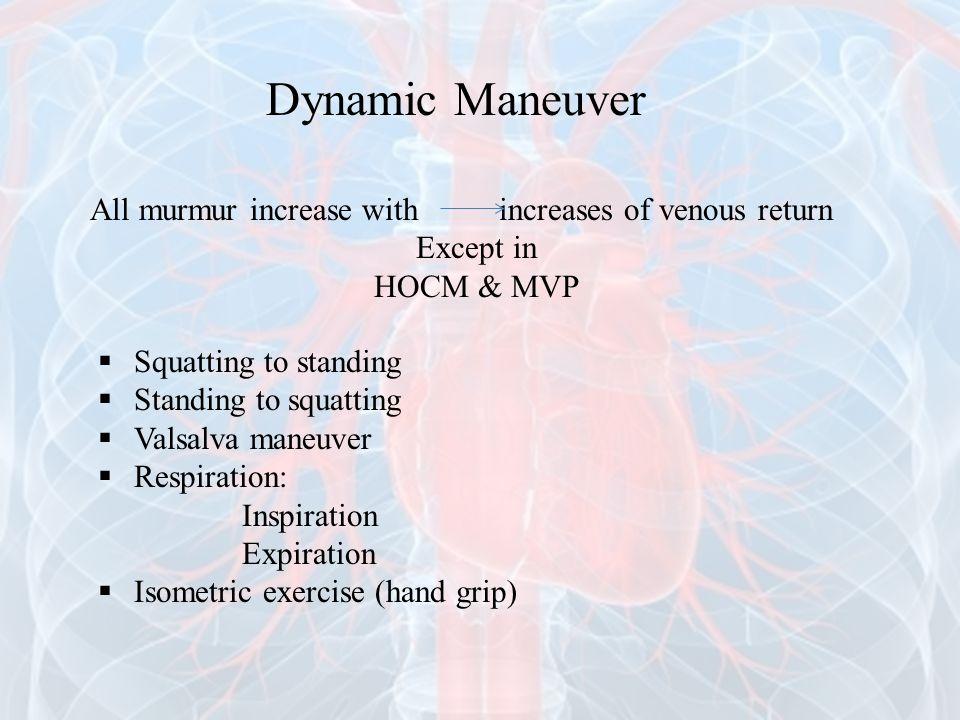 Dynamic Maneuver All murmur increase with increases of venous return Except in HOCM & MVP  Squatting to standing  Standing to squatting  Valsalva m