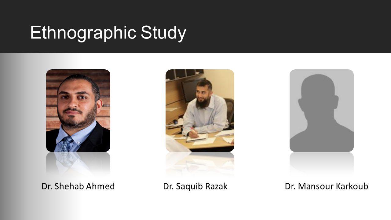 Ethnographic Study Dr. Shehab AhmedDr. Saquib RazakDr. Mansour Karkoub