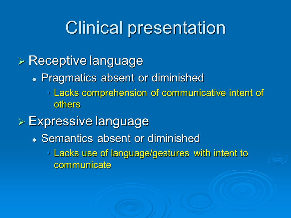 Clinical presentation  Receptive language Pragmatics absent or diminished Pragmatics absent or diminished Lacks comprehension of communicative intent