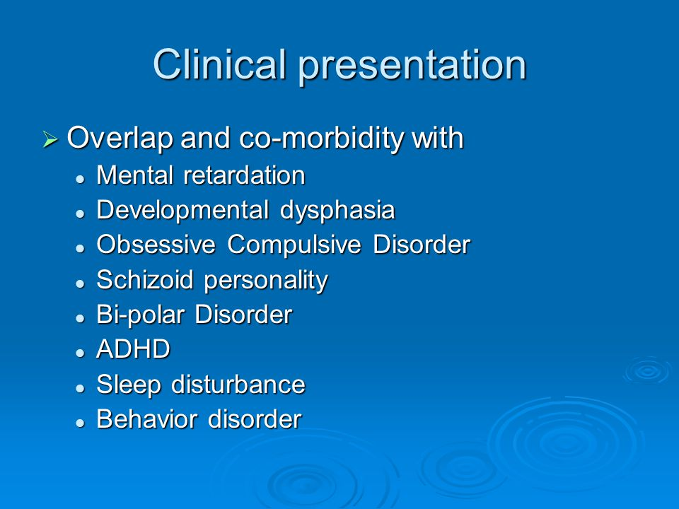 Clinical presentation  Overlap and co-morbidity with Mental retardation Mental retardation Developmental dysphasia Developmental dysphasia Obsessive