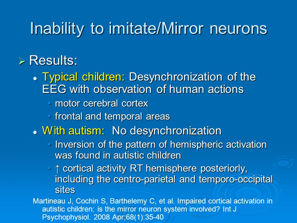Inability to imitate/Mirror neurons  Results: Typical children: Desynchronization of the EEG with observation of human actions Typical children: Desy