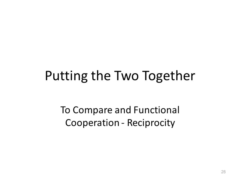 Putting the Two Together To Compare and Functional Cooperation - Reciprocity 28