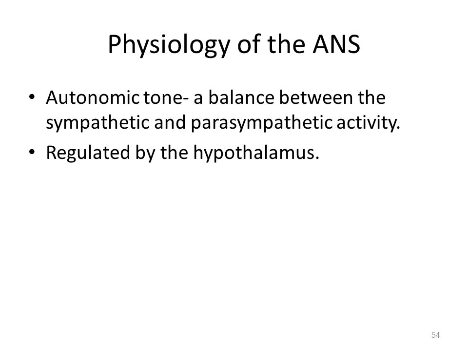 Physiology of the ANS Autonomic tone- a balance between the sympathetic and parasympathetic activity. Regulated by the hypothalamus. 54
