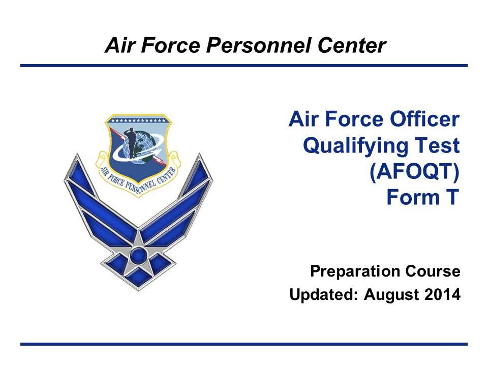 Air Force Personnel Center Air Force Officer Qualifying Test (AFOQT) Form T Preparation Course Updated: August 2014