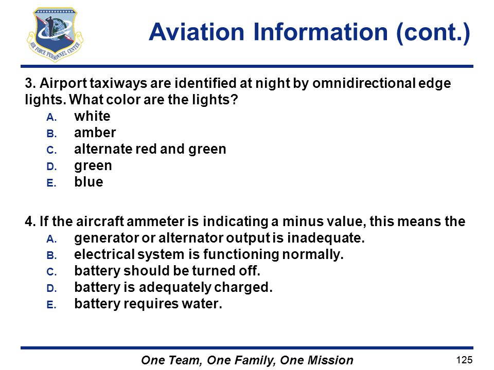 125 One Team, One Family, One Mission 3. Airport taxiways are identified at night by omnidirectional edge lights. What color are the lights? A. white