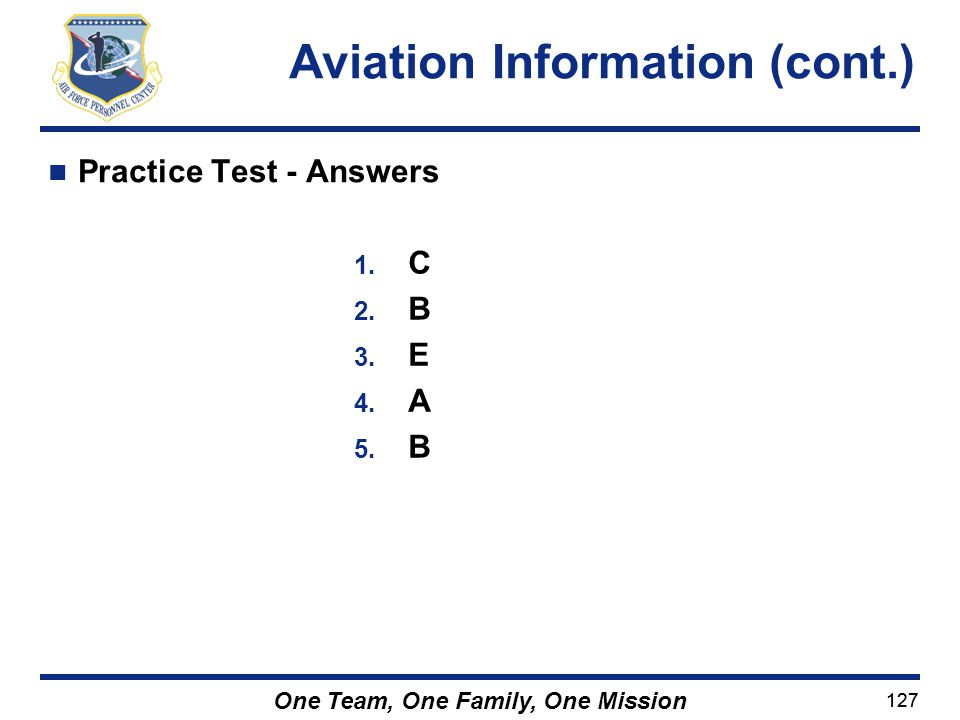 127 One Team, One Family, One Mission Practice Test - Answers Aviation Information (cont.) 1. C 2. B 3. E 4. A 5. B