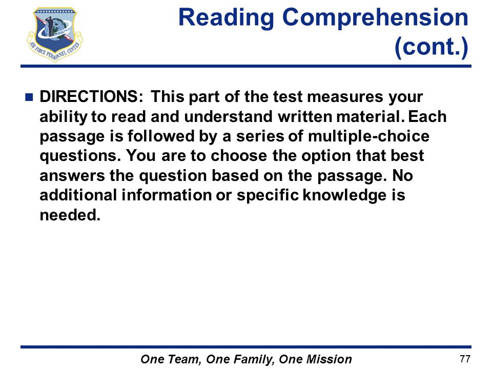 77 One Team, One Family, One Mission DIRECTIONS: This part of the test measures your ability to read and understand written material. Each passage is