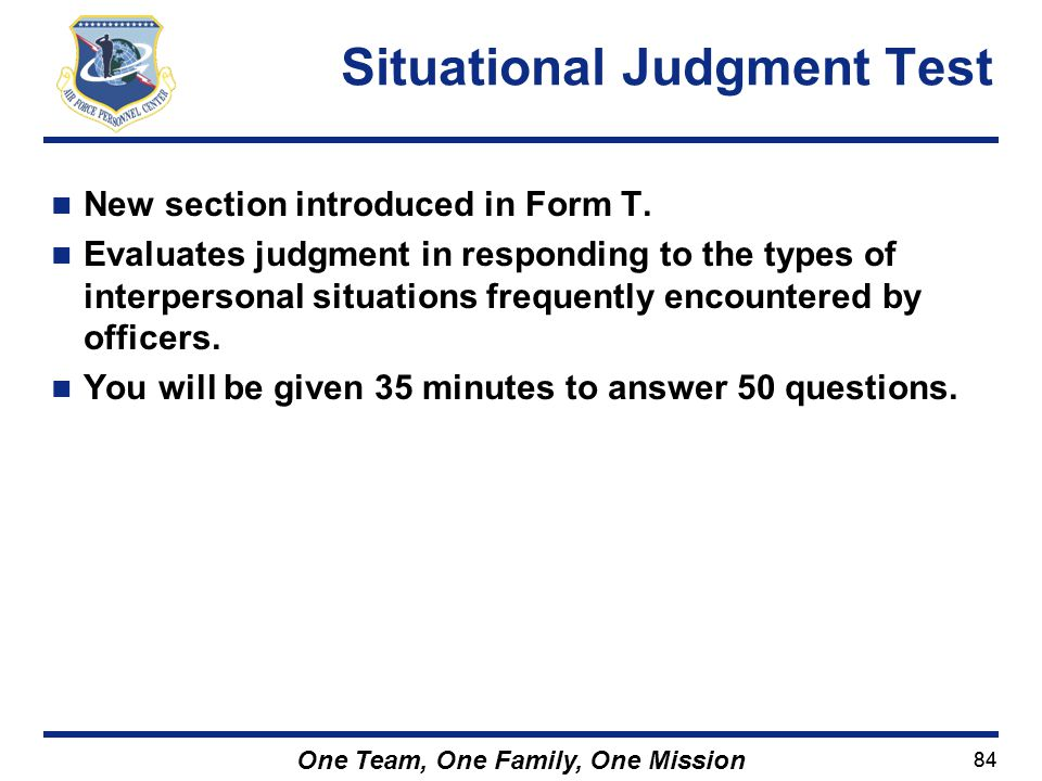 84 One Team, One Family, One Mission New section introduced in Form T. Evaluates judgment in responding to the types of interpersonal situations frequ