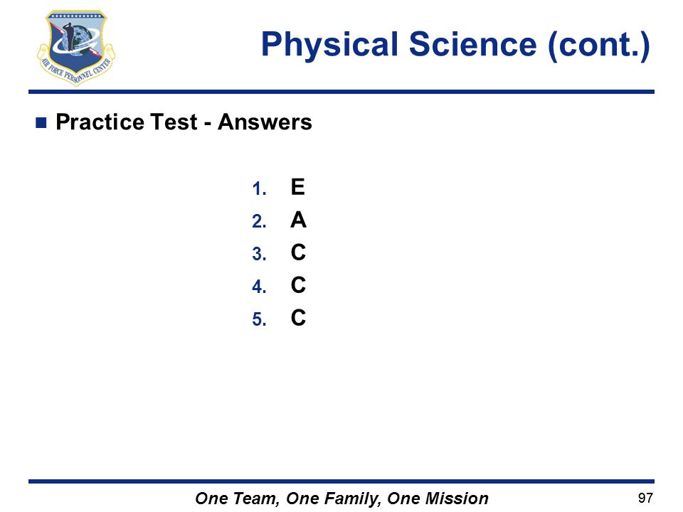 97 One Team, One Family, One Mission Practice Test - Answers Physical Science (cont.) 1. E 2. A 3. C 4. C 5. C