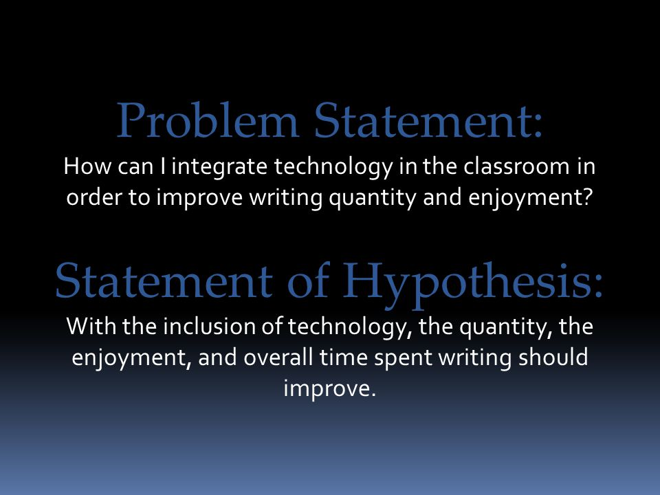 Problem Statement: How can I integrate technology in the classroom in order to improve writing quantity and enjoyment? Statement of Hypothesis: With t