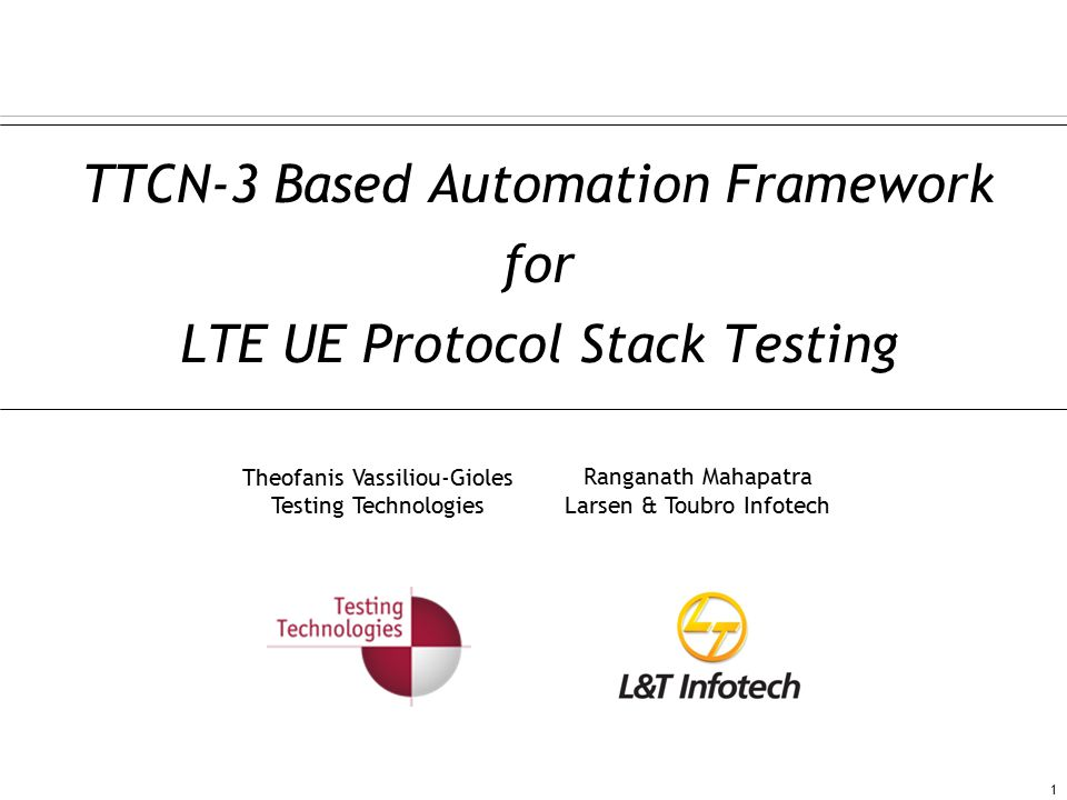 TTCN-3 Based Automation Framework for LTE UE Protocol Stack Testing 1 Theofanis Vassiliou-Gioles Testing Technologies Ranganath Mahapatra Larsen & Toubro Infotech