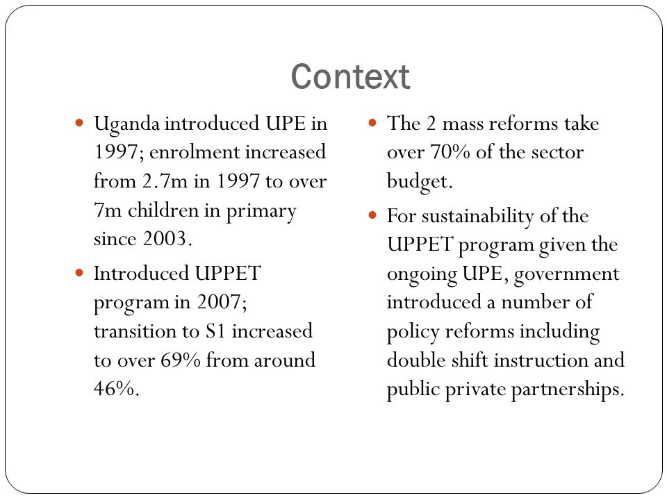 Context Uganda introduced UPE in 1997; enrolment increased from 2.7m in 1997 to over 7m children in primary since 2003.