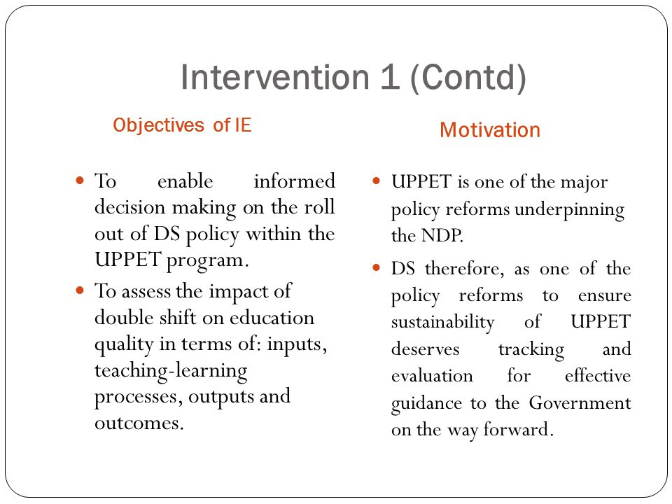 Intervention 1 (Contd) Objectives of IE Motivation To enable informed decision making on the roll out of DS policy within the UPPET program.