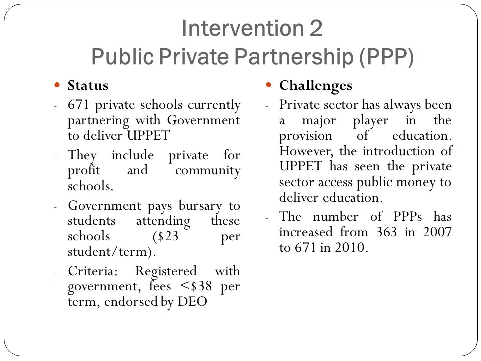 Intervention 2 Public Private Partnership (PPP) Status - 671 private schools currently partnering with Government to deliver UPPET - They include private for profit and community schools.