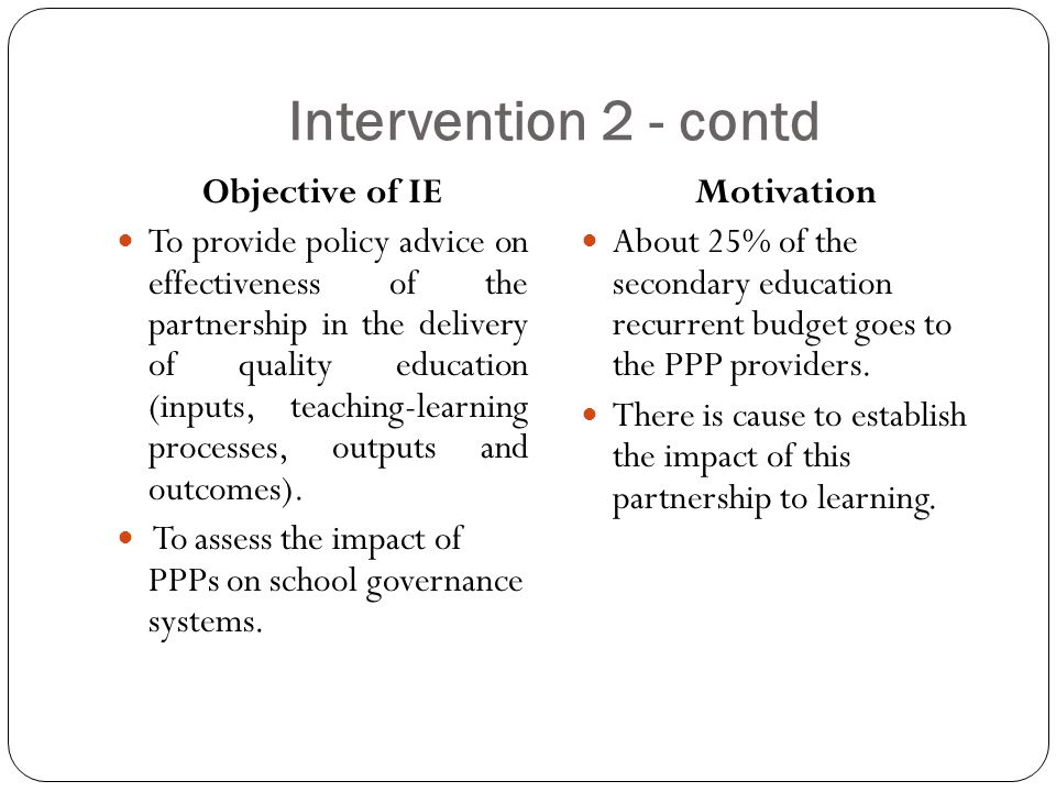 Intervention 2 - contd Objective of IE To provide policy advice on effectiveness of the partnership in the delivery of quality education (inputs, teaching-learning processes, outputs and outcomes).