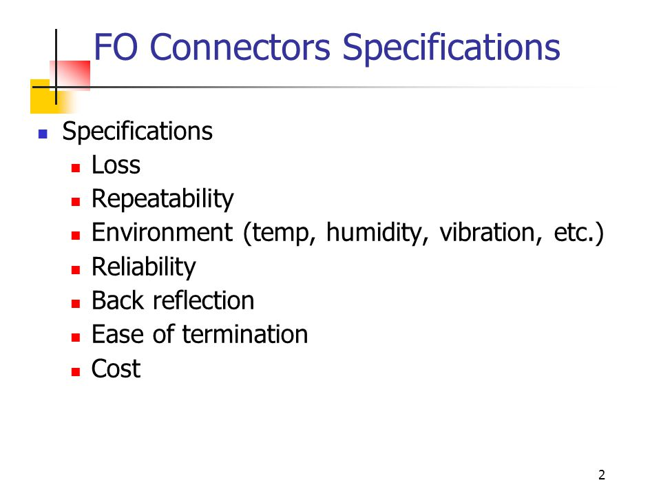 2 FO Connectors Specifications Specifications Loss Repeatability Environment (temp, humidity, vibration, etc.) Reliability Back reflection Ease of termination Cost