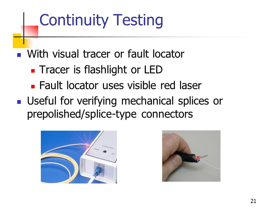 21 Continuity Testing With visual tracer or fault locator Tracer is flashlight or LED Fault locator uses visible red laser Useful for verifying mechanical splices or prepolished/splice-type connectors